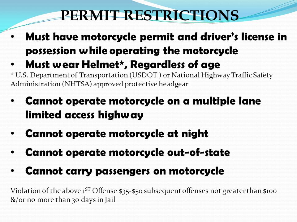PERMIT RESTRICTIONS Must have motorcycle permit and drivers license in possession while operating the motorcycle Must wear Helmet*, Regardless of age * U.S.