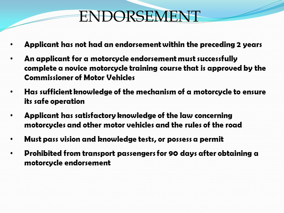 ENDORSEMENT Applicant has not had an endorsement within the preceding 2 years An applicant for a motorcycle endorsement must successfully complete a novice motorcycle training course that is approved by the Commissioner of Motor Vehicles Has sufficient knowledge of the mechanism of a motorcycle to ensure its safe operation Applicant has satisfactory knowledge of the law concerning motorcycles and other motor vehicles and the rules of the road Must pass vision and knowledge tests, or possess a permit Prohibited from transport passengers for 90 days after obtaining a motorcycle endorsement