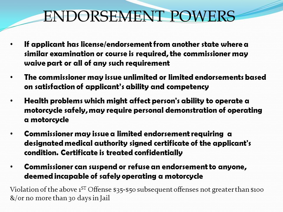 ENDORSEMENT POWERS If applicant has license/endorsement from another state where a similar examination or course is required, the commissioner may waive part or all of any such requirement The commissioner may issue unlimited or limited endorsements based on satisfaction of applicants ability and competency Health problems which might affect person s ability to operate a motorcycle safely, may require personal demonstration of operating a motorcycle Commissioner may issue a limited endorsement requiring a designated medical authority signed certificate of the applicant s condition.