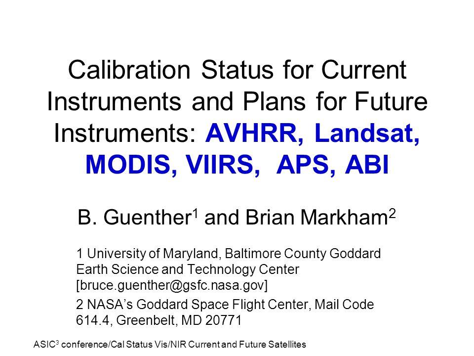 ASIC 3 conference/Cal Status Vis/NIR Current and Future Satellites Calibration Status for Current Instruments and Plans for Future Instruments: AVHRR, Landsat, MODIS, VIIRS, APS, ABI B.