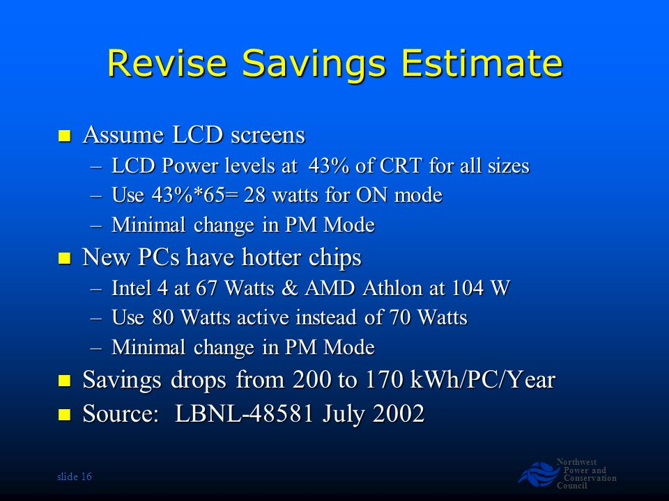 Northwest Power and Conservation Council slide 16 Revise Savings Estimate Assume LCD screens Assume LCD screens –LCD Power levels at 43% of CRT for al