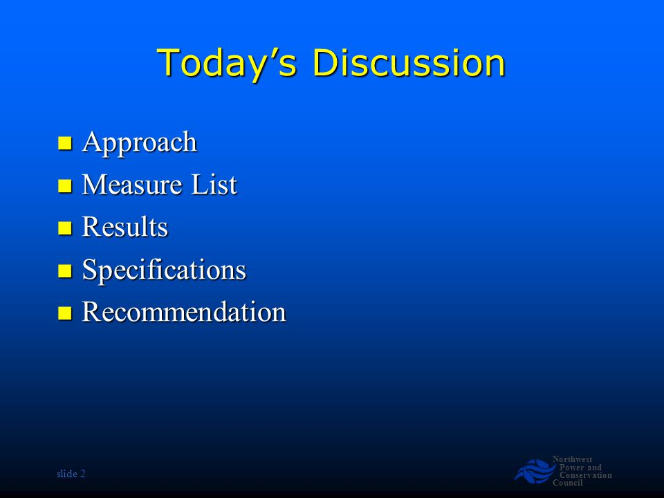 Northwest Power and Conservation Council slide 2 Todays Discussion Approach Approach Measure List Measure List Results Results Specifications Specific