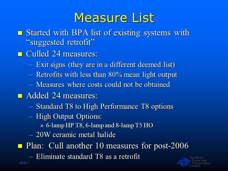 Northwest Power and Conservation Council slide 16 Revise Savings Estimate Assume LCD screens Assume LCD screens –LCD Power levels at 43% of CRT for all sizes –Use 43%*65= 28 watts for ON mode –Minimal change in PM Mode New PCs have hotter chips New PCs have hotter chips –Intel 4 at 67 Watts & AMD Athlon at 104 W –Use 80 Watts active instead of 70 Watts –Minimal change in PM Mode Savings drops from 200 to 170 kWh/PC/Year Savings drops from 200 to 170 kWh/PC/Year Source: LBNL-48581 July 2002 Source: LBNL-48581 July 2002