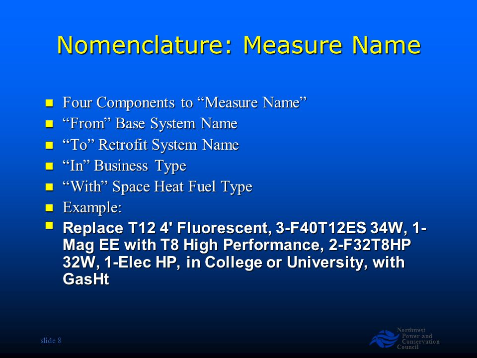 Northwest Power and Conservation Council slide 8 Nomenclature: Measure Name Four Components to Measure Name Four Components to Measure Name From Base