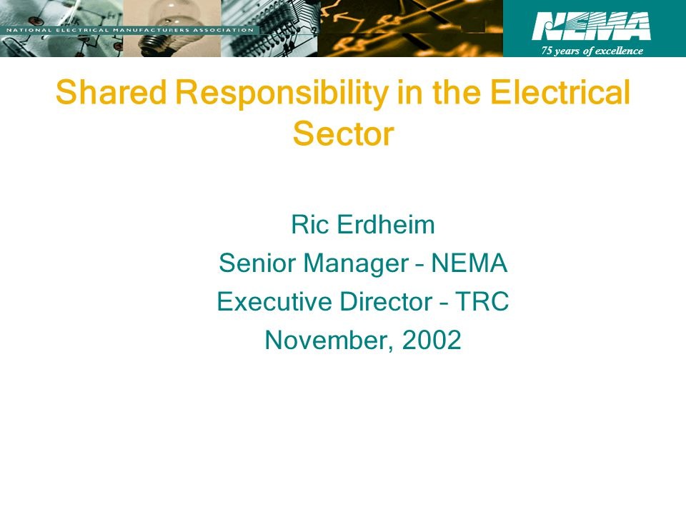 75 years of excellence Shared Responsibility in the Electrical Sector Ric Erdheim Senior Manager – NEMA Executive Director – TRC November, 2002