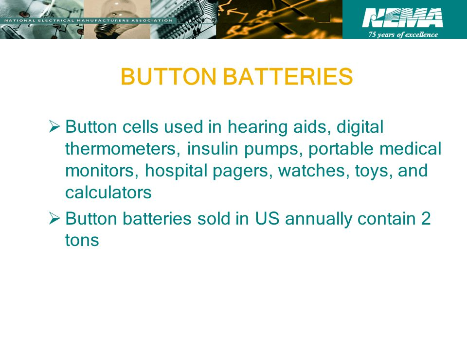 75 years of excellence BUTTON BATTERIES Button cells used in hearing aids, digital thermometers, insulin pumps, portable medical monitors, hospital pagers, watches, toys, and calculators Button batteries sold in US annually contain 2 tons