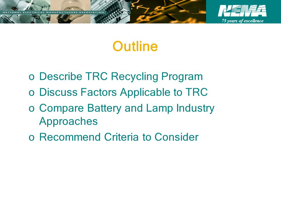 75 years of excellence Outline oDescribe TRC Recycling Program oDiscuss Factors Applicable to TRC oCompare Battery and Lamp Industry Approaches oRecommend Criteria to Consider