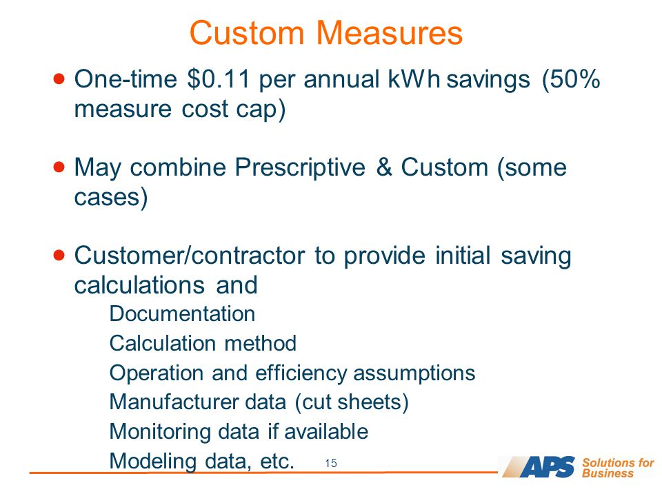 15 Custom Measures One-time $0.11 per annual kWh savings (50% measure cost cap) May combine Prescriptive & Custom (some cases) Customer/contractor to provide initial saving calculations and Documentation Calculation method Operation and efficiency assumptions Manufacturer data (cut sheets) Monitoring data if available Modeling data, etc.