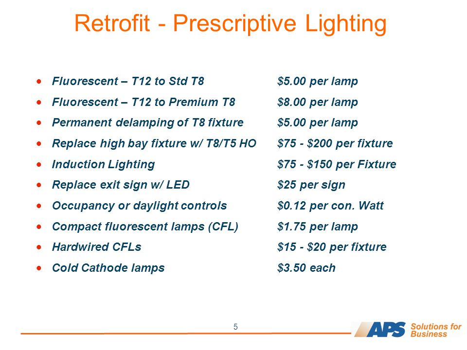 5 Retrofit - Prescriptive Lighting Fluorescent – T12 to Std T8$5.00 per lamp Fluorescent – T12 to Premium T8$8.00 per lamp Permanent delamping of T8 fixture$5.00 per lamp Replace high bay fixture w/ T8/T5 HO$75 - $200 per fixture Induction Lighting$75 - $150 per Fixture Replace exit sign w/ LED$25 per sign Occupancy or daylight controls$0.12 per con.