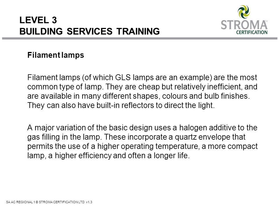 SA AC REGIONAL 1 © STROMA CERTIFICATION LTD v1.3 LEVEL 3 BUILDING SERVICES TRAINING Filament lamps Filament lamps (of which GLS lamps are an example)
