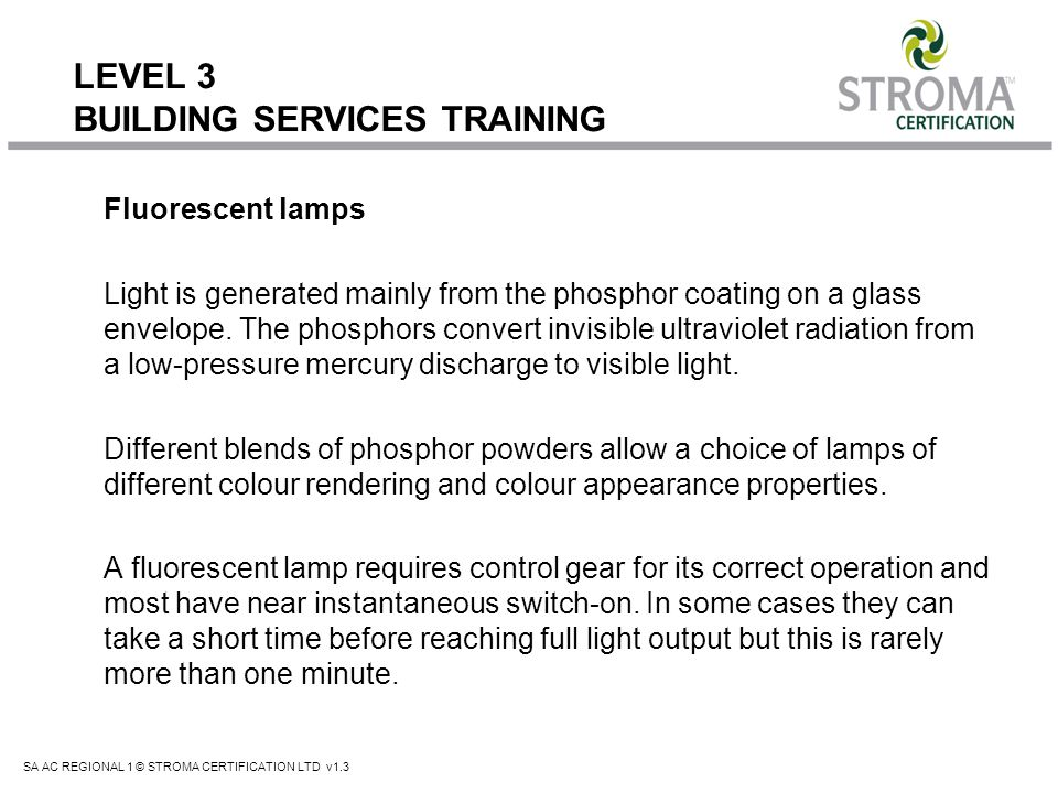 SA AC REGIONAL 1 © STROMA CERTIFICATION LTD v1.3 LEVEL 3 BUILDING SERVICES TRAINING Fluorescent lamps Light is generated mainly from the phosphor coat