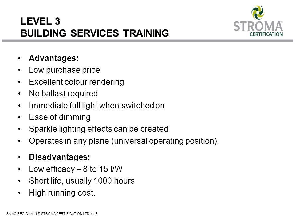SA AC REGIONAL 1 © STROMA CERTIFICATION LTD v1.3 LEVEL 3 BUILDING SERVICES TRAINING Advantages: Low purchase price Excellent colour rendering No balla