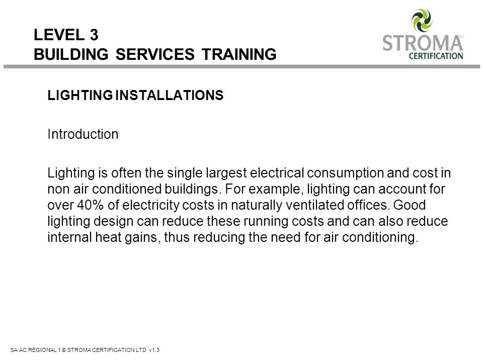 SA AC REGIONAL 1 © STROMA CERTIFICATION LTD v1.3 LEVEL 3 BUILDING SERVICES TRAINING Assessing Lighting Requirements The role undertaken by a non-domestic energy assessor is to provide an energy assessment as accurate as possible from the information gathered on site.