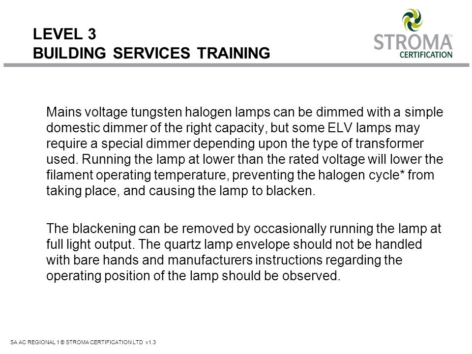 SA AC REGIONAL 1 © STROMA CERTIFICATION LTD v1.3 LEVEL 3 BUILDING SERVICES TRAINING Mains voltage tungsten halogen lamps can be dimmed with a simple d