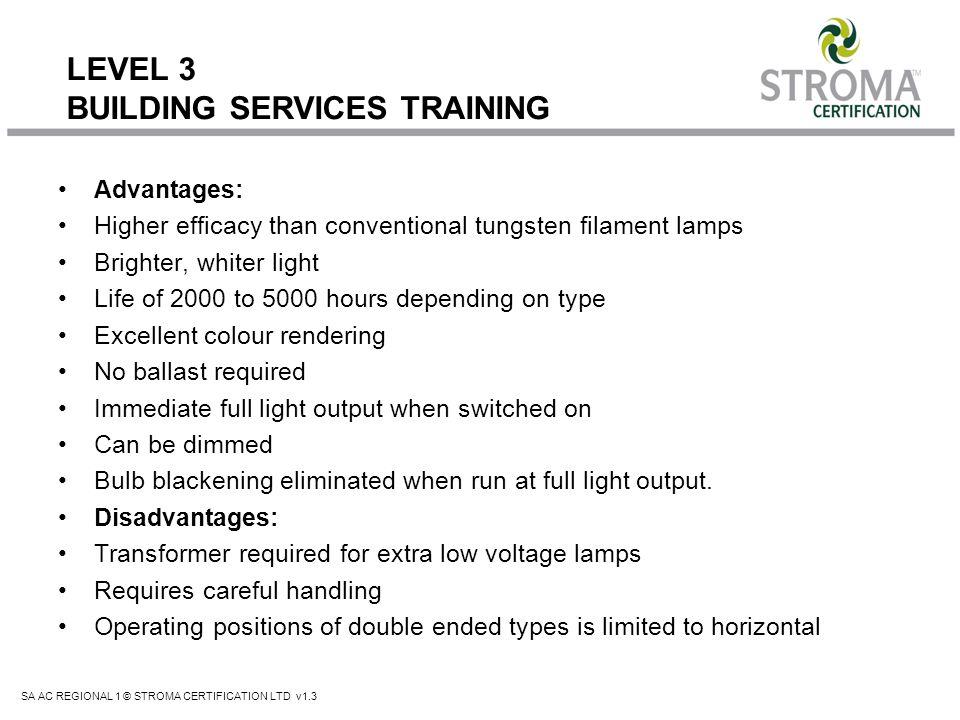 SA AC REGIONAL 1 © STROMA CERTIFICATION LTD v1.3 LEVEL 3 BUILDING SERVICES TRAINING Advantages: Higher efficacy than conventional tungsten filament la