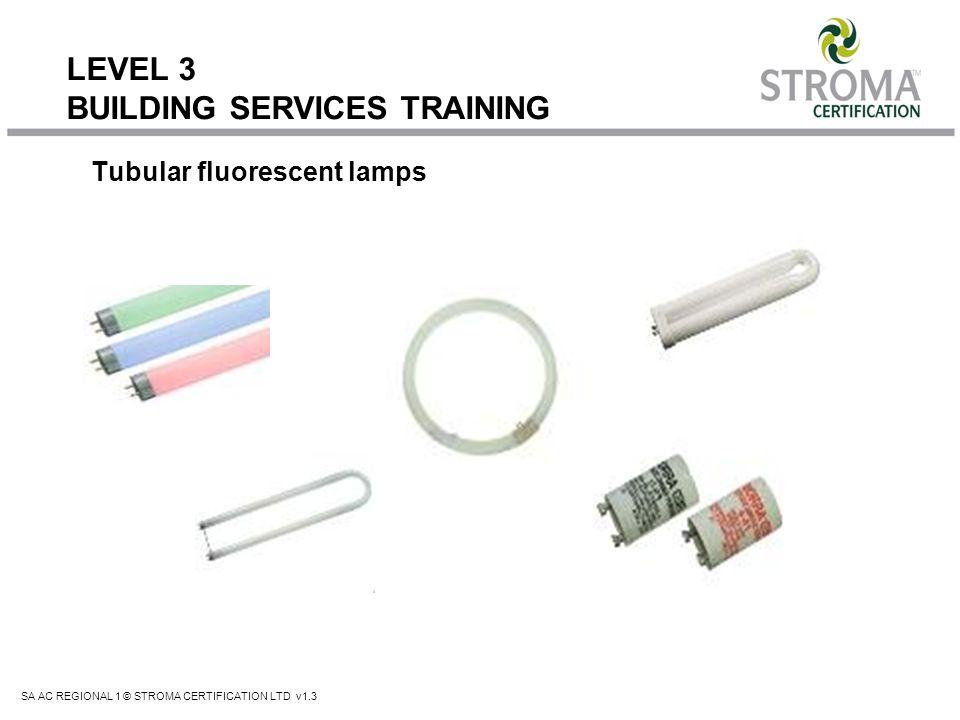 SA AC REGIONAL 1 © STROMA CERTIFICATION LTD v1.3 LEVEL 3 BUILDING SERVICES TRAINING Tubular fluorescent lamps