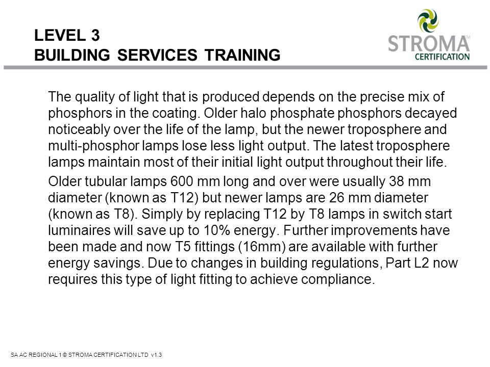 SA AC REGIONAL 1 © STROMA CERTIFICATION LTD v1.3 LEVEL 3 BUILDING SERVICES TRAINING The quality of light that is produced depends on the precise mix o