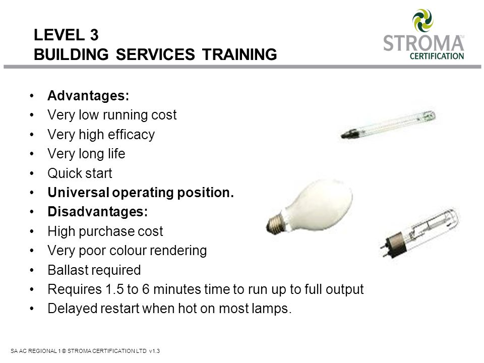 SA AC REGIONAL 1 © STROMA CERTIFICATION LTD v1.3 LEVEL 3 BUILDING SERVICES TRAINING Advantages: Very low running cost Very high efficacy Very long lif