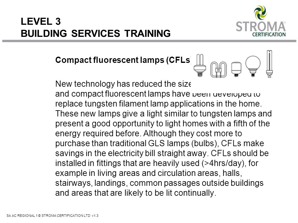 SA AC REGIONAL 1 © STROMA CERTIFICATION LTD v1.3 LEVEL 3 BUILDING SERVICES TRAINING Compact fluorescent lamps (CFLs) New technology has reduced the si