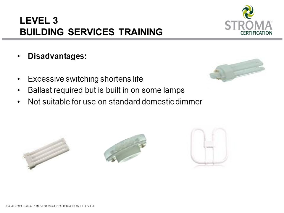 SA AC REGIONAL 1 © STROMA CERTIFICATION LTD v1.3 LEVEL 3 BUILDING SERVICES TRAINING Disadvantages: Excessive switching shortens life Ballast required
