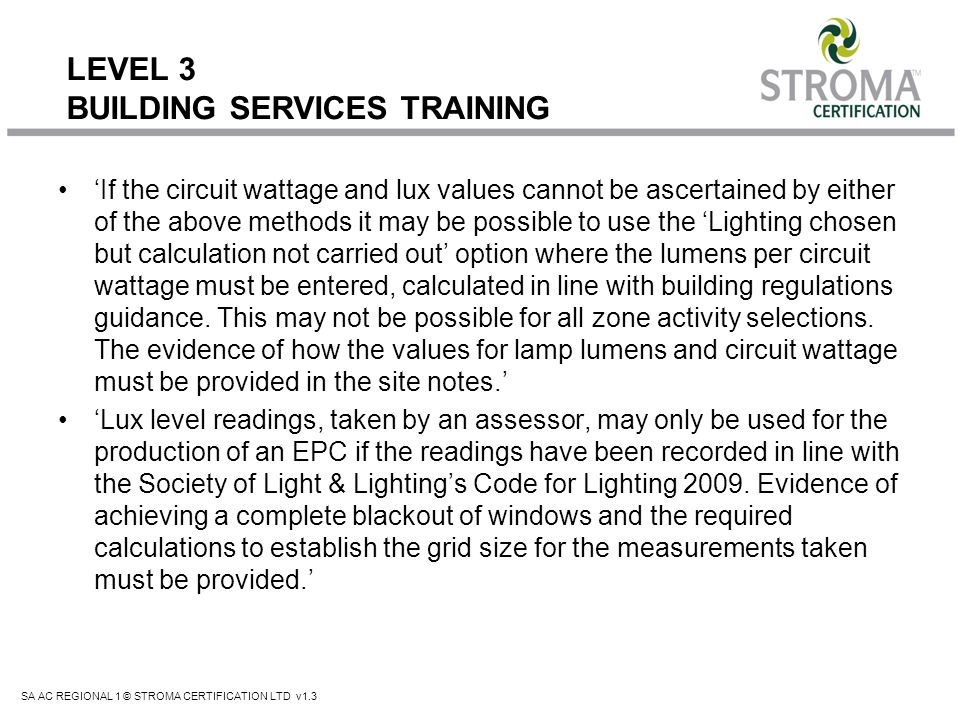 SA AC REGIONAL 1 © STROMA CERTIFICATION LTD v1.3 LEVEL 3 BUILDING SERVICES TRAINING If the circuit wattage and lux values cannot be ascertained by eit