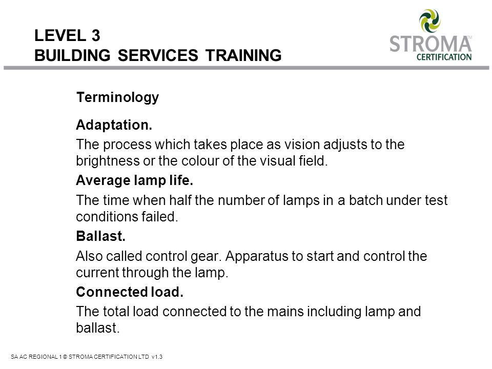 SA AC REGIONAL 1 © STROMA CERTIFICATION LTD v1.3 LEVEL 3 BUILDING SERVICES TRAINING Advantages: Low running cost High efficacy Very good to excellent colour rendering Long life in normal use Minimal reduction of light output through life Prompt start and restart Quick run-up to full light output Up to 10% energy saving when replacing equivalent T12 on switch-start circuits Universal operating position.