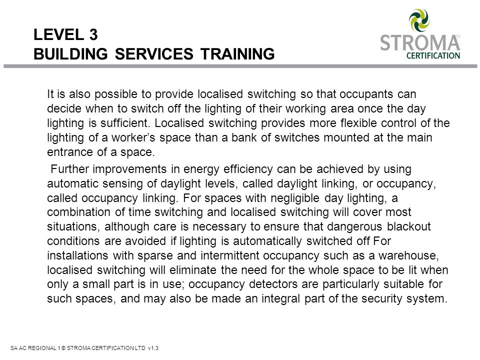 SA AC REGIONAL 1 © STROMA CERTIFICATION LTD v1.3 LEVEL 3 BUILDING SERVICES TRAINING It is also possible to provide localised switching so that occupan