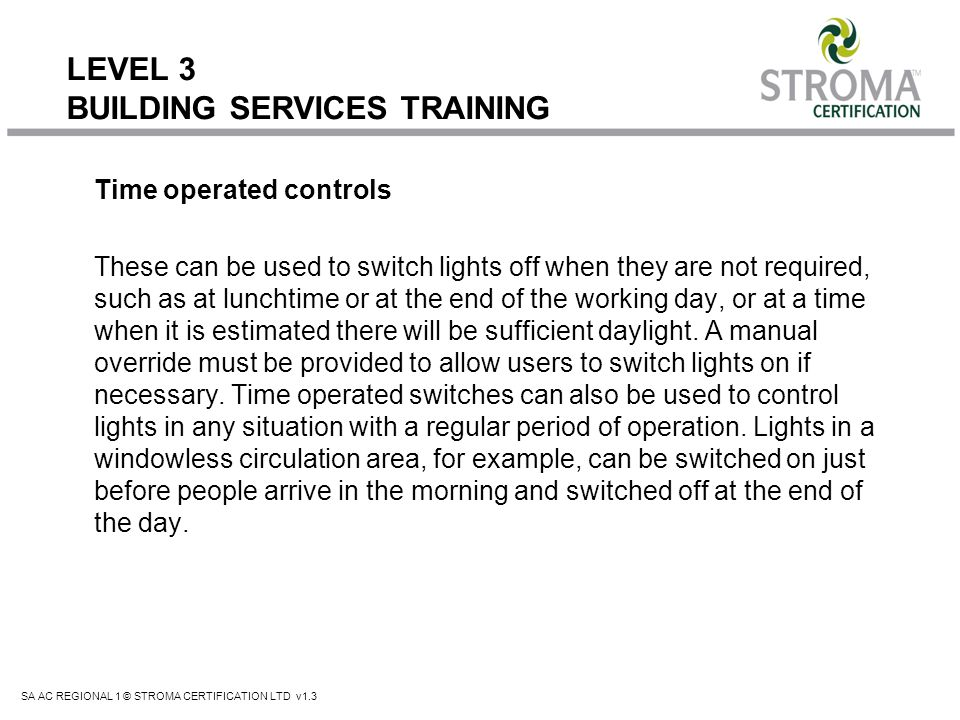 SA AC REGIONAL 1 © STROMA CERTIFICATION LTD v1.3 LEVEL 3 BUILDING SERVICES TRAINING Time operated controls These can be used to switch lights off when