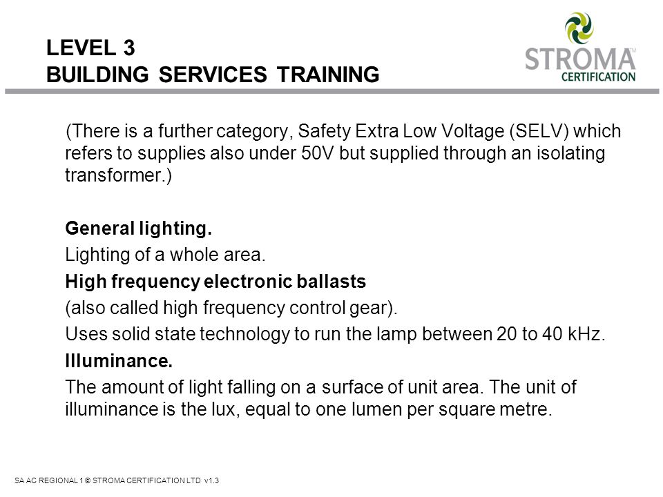 SA AC REGIONAL 1 © STROMA CERTIFICATION LTD v1.3 LEVEL 3 BUILDING SERVICES TRAINING Advantages: Low purchase price Excellent colour rendering No ballast required Immediate full light when switched on Ease of dimming Sparkle lighting effects can be created Operates in any plane (universal operating position).