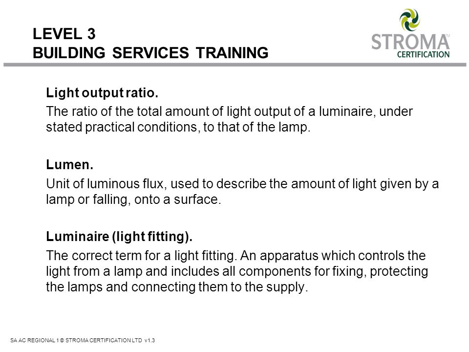 SA AC REGIONAL 1 © STROMA CERTIFICATION LTD v1.3 LEVEL 3 BUILDING SERVICES TRAINING Light output ratio. The ratio of the total amount of light output