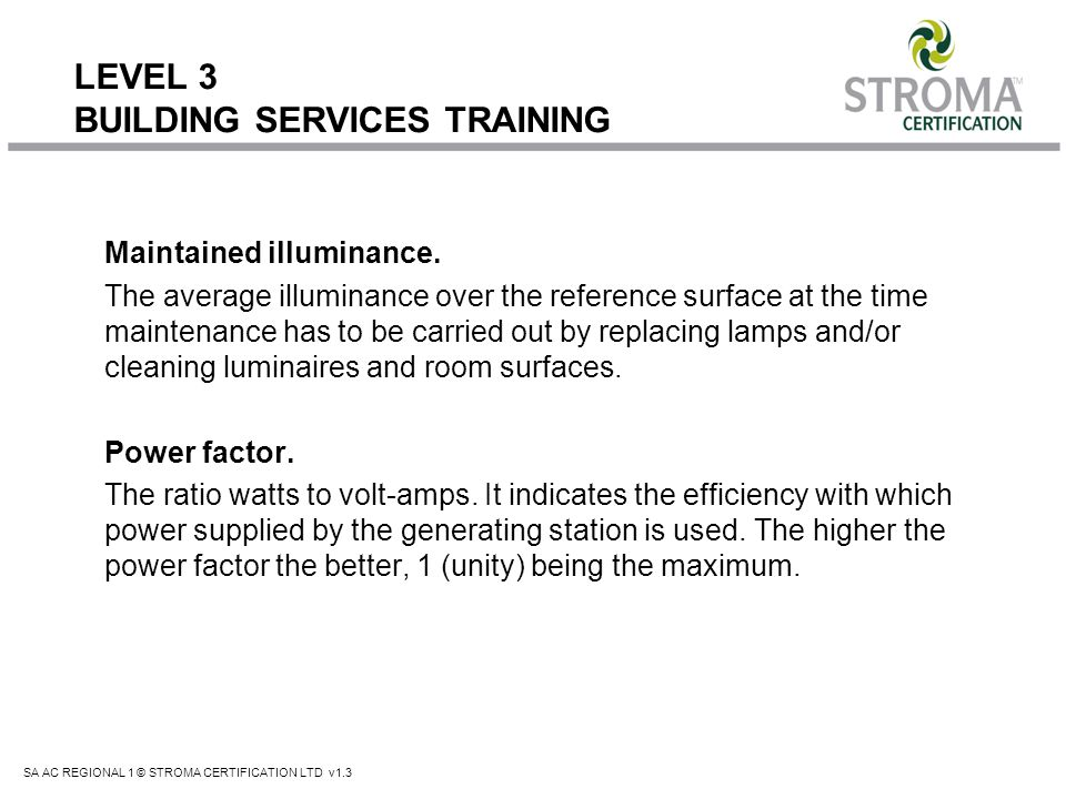 SA AC REGIONAL 1 © STROMA CERTIFICATION LTD v1.3 LEVEL 3 BUILDING SERVICES TRAINING Virtually all tungsten lamps can be replaced with compact fluorescents as the opportunity arises, except in some luminaires which use crystal glass to create sparkle.