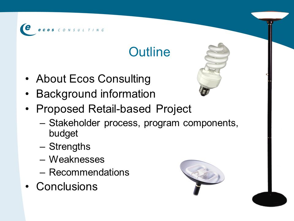 Outline About Ecos Consulting Background information Proposed Retail-based Project –Stakeholder process, program components, budget –Strengths –Weaknesses –Recommendations Conclusions