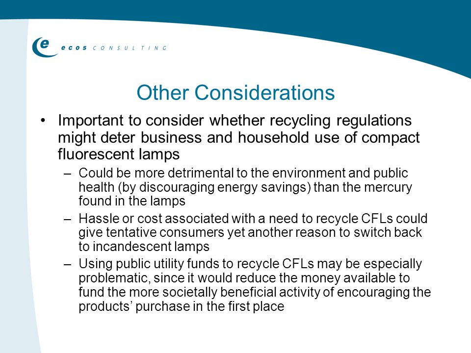 Other Considerations Important to consider whether recycling regulations might deter business and household use of compact fluorescent lamps – Could be more detrimental to the environment and public health (by discouraging energy savings) than the mercury found in the lamps – Hassle or cost associated with a need to recycle CFLs could give tentative consumers yet another reason to switch back to incandescent lamps – Using public utility funds to recycle CFLs may be especially problematic, since it would reduce the money available to fund the more societally beneficial activity of encouraging the products purchase in the first place