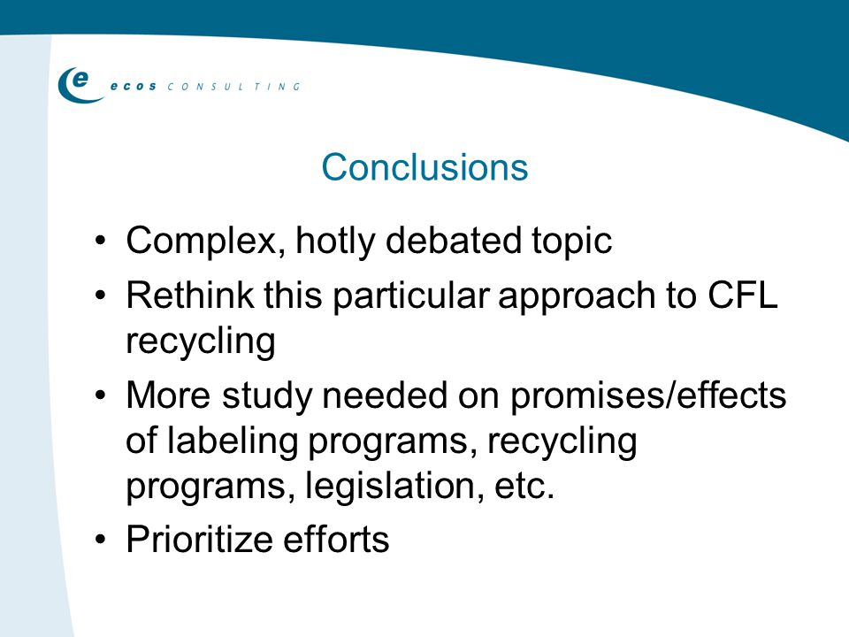 Conclusions Complex, hotly debated topic Rethink this particular approach to CFL recycling More study needed on promises/effects of labeling programs, recycling programs, legislation, etc.