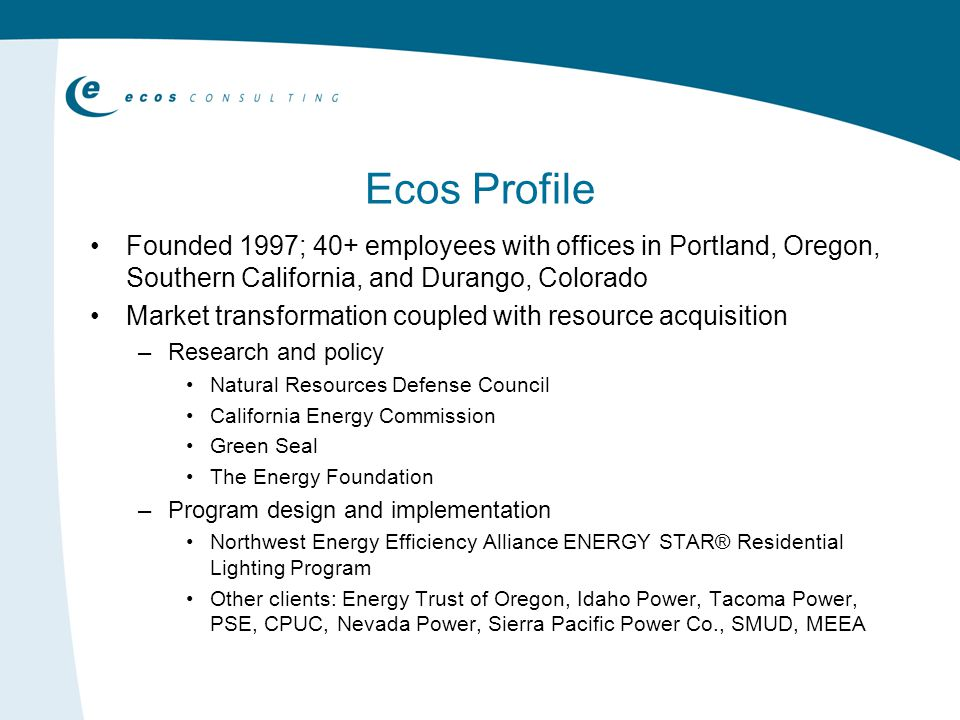 Ecos Profile Founded 1997; 40+ employees with offices in Portland, Oregon, Southern California, and Durango, Colorado Market transformation coupled with resource acquisition –Research and policy Natural Resources Defense Council California Energy Commission Green Seal The Energy Foundation –Program design and implementation Northwest Energy Efficiency Alliance ENERGY STAR® Residential Lighting Program Other clients: Energy Trust of Oregon, Idaho Power, Tacoma Power, PSE, CPUC, Nevada Power, Sierra Pacific Power Co., SMUD, MEEA