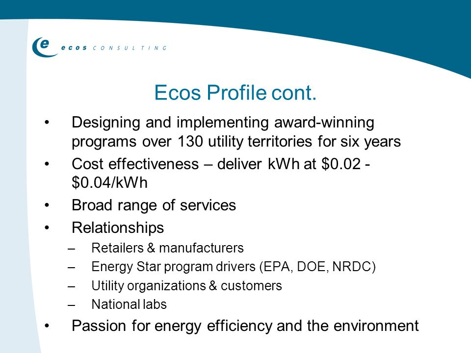 Ecos Profile cont. Designing and implementing award-winning programs over 130 utility territories for six years Cost effectiveness – deliver kWh at $0