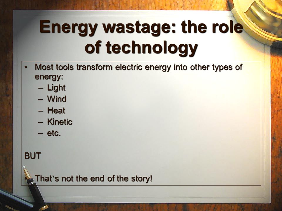 A new role for technology New technologies should be able to convert their outputs (light, wind, heat, etc.) into a new input (electricity) ready to be re-usedNew technologies should be able to convert their outputs (light, wind, heat, etc.) into a new input (electricity) ready to be re-used New energy would be generated from otherwise wasted oneNew energy would be generated from otherwise wasted one Some wastage would still be there, but the overall efficiency in energy usage would increaseSome wastage would still be there, but the overall efficiency in energy usage would increase