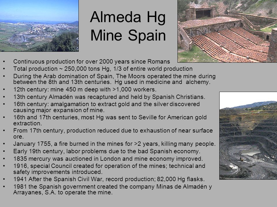 Almeda Hg Mine Spain Continuous production for over 2000 years since Romans Total production ~ 250,000 tons Hg, 1/3 of entire world production During the Arab domination of Spain, The Moors operated the mine during between the 8th and 13th centuries.