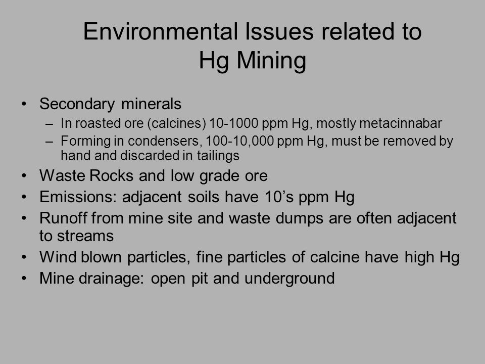 Environmental Issues related to Hg Mining Secondary minerals –In roasted ore (calcines) 10-1000 ppm Hg, mostly metacinnabar –Forming in condensers, 100-10,000 ppm Hg, must be removed by hand and discarded in tailings Waste Rocks and low grade ore Emissions: adjacent soils have 10s ppm Hg Runoff from mine site and waste dumps are often adjacent to streams Wind blown particles, fine particles of calcine have high Hg Mine drainage: open pit and underground