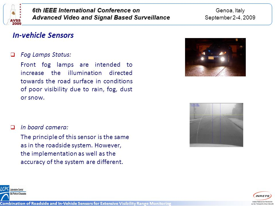 Genoa, Italy September 2-4, 2009 6th IEEE International Conference on Advanced Video and Signal Based Surveillance Combination of Roadside and In-Vehicle Sensors for Extensive Visibility Range Monitoring In-vehicle Sensors Fog Lamps Status: Front fog lamps are intended to increase the illumination directed towards the road surface in conditions of poor visibility due to rain, fog, dust or snow.
