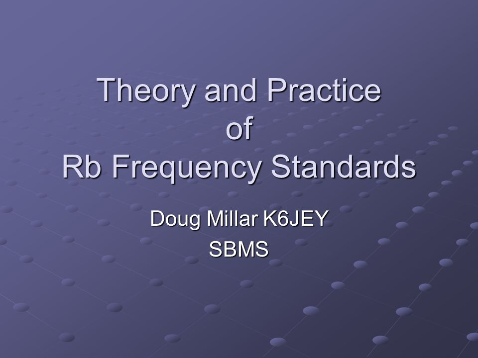 Theory and Practice of Rb Frequency Standards Doug Millar K6JEY SBMS