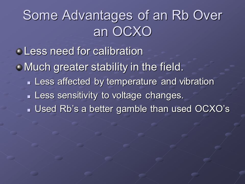 Some Advantages of an Rb Over an OCXO Less need for calibration Much greater stability in the field. Less affected by temperature and vibration Less a