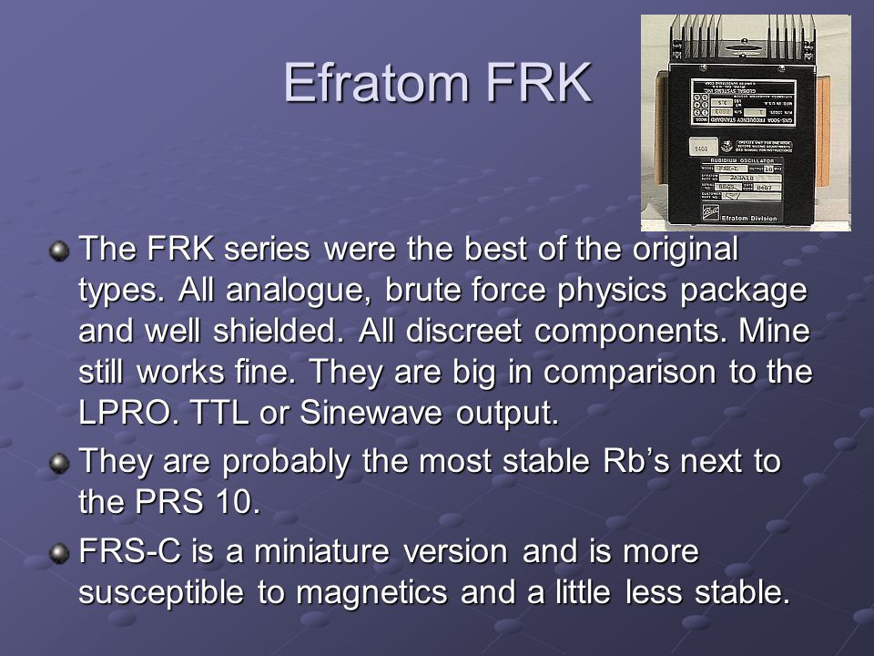 Efratom FRK The FRK series were the best of the original types. All analogue, brute force physics package and well shielded. All discreet components.