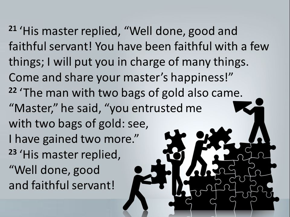 21 His master replied, Well done, good and faithful servant.