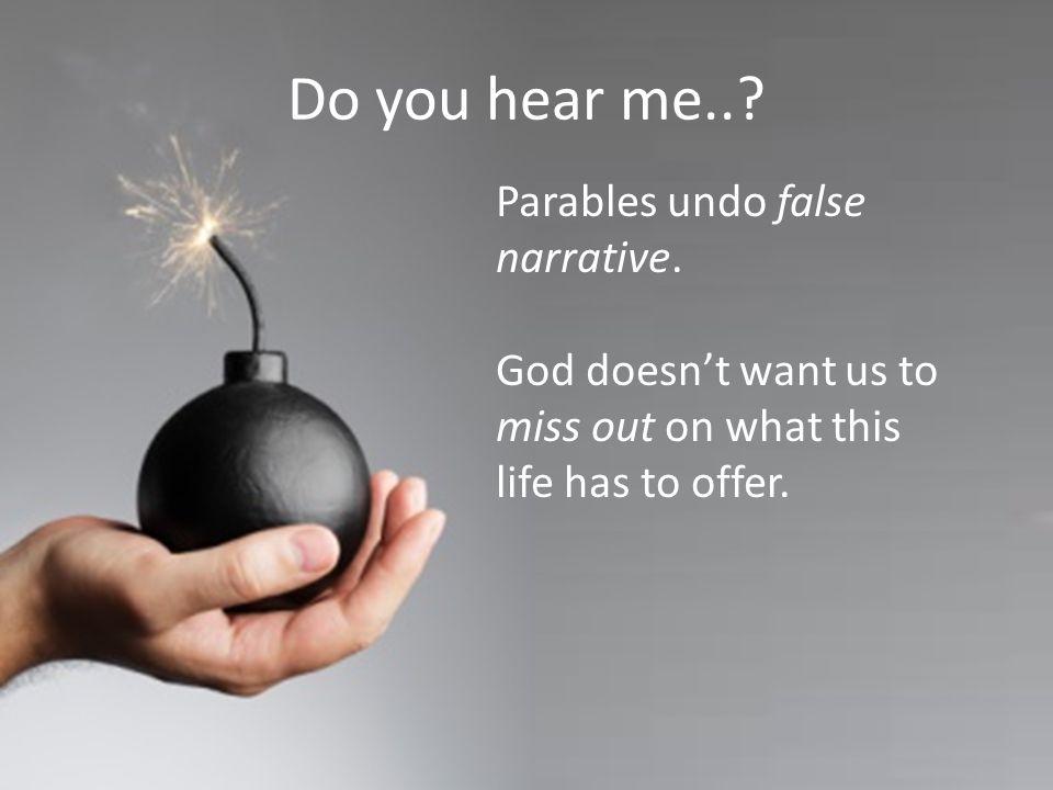 Do you hear me... Parables undo false narrative.
