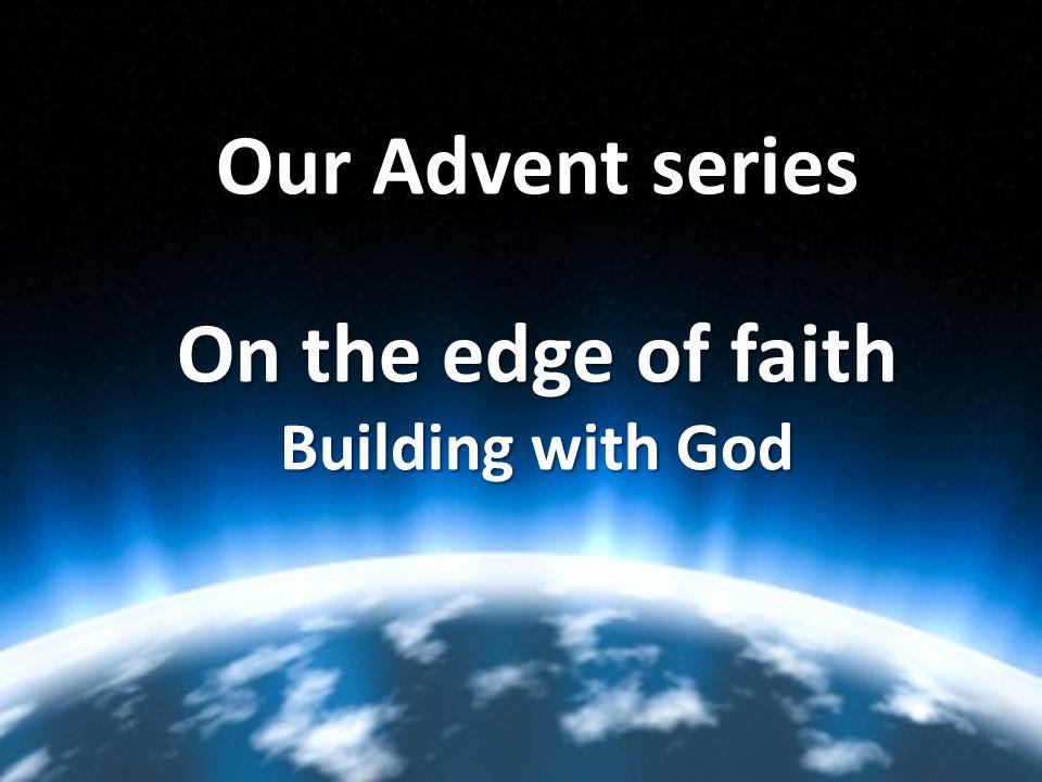 Our Advent series On the edge of faith Building with God