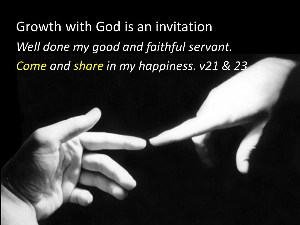Growth with God is an invitation Well done my good and faithful servant.