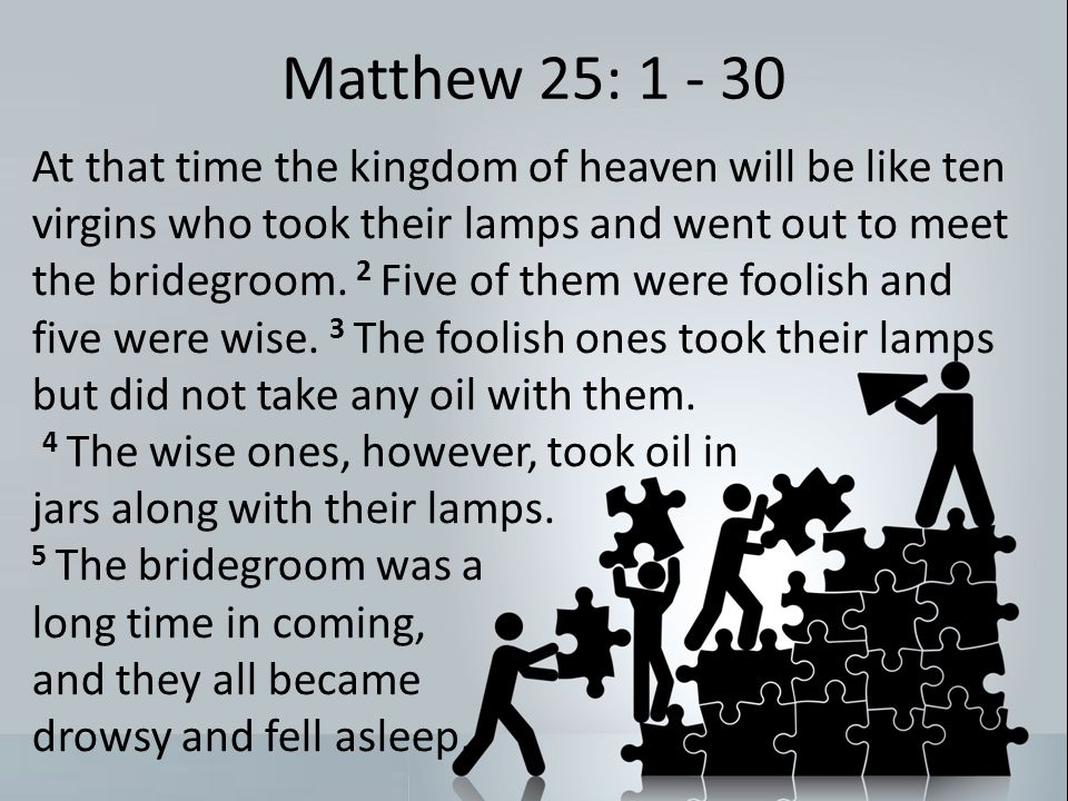 Matthew 25: 1 - 30 At that time the kingdom of heaven will be like ten virgins who took their lamps and went out to meet the bridegroom.