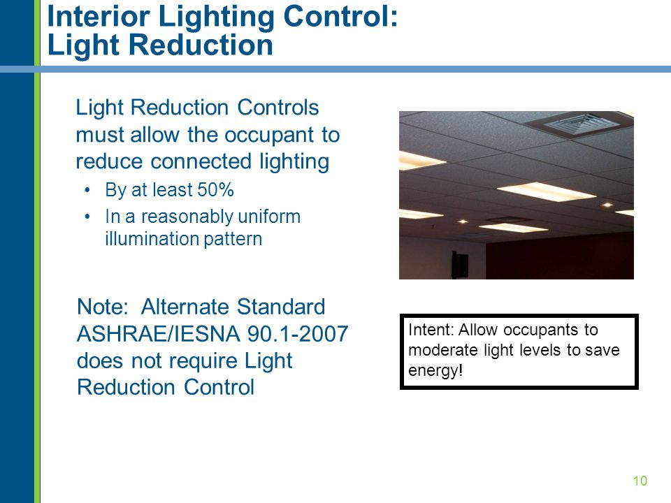 10 Interior Lighting Control: Light Reduction Light Reduction Controls must allow the occupant to reduce connected lighting By at least 50% In a reasonably uniform illumination pattern Intent: Allow occupants to moderate light levels to save energy.