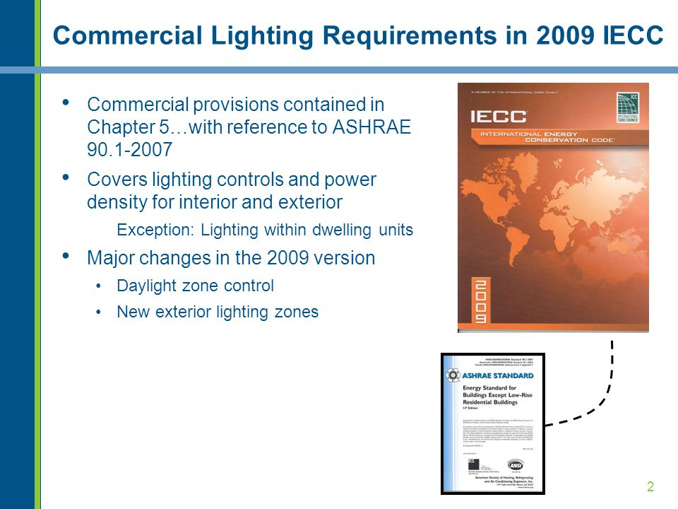 2 Commercial Lighting Requirements in 2009 IECC Commercial provisions contained in Chapter 5…with reference to ASHRAE 90.1-2007 Covers lighting controls and power density for interior and exterior Exception: Lighting within dwelling units Major changes in the 2009 version Daylight zone control New exterior lighting zones